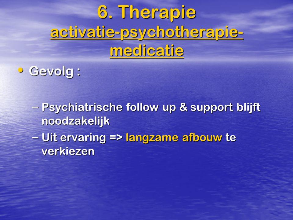 Gevolg : Gevolg : – Psychiatrische follow up & support blijft noodzakelijk – Uit ervaring => langzame afbouw te verkiezen 6. Therapie activatie-psycho