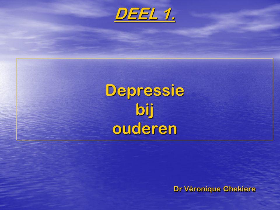 DEEL 1. Depressie bij ouderen Dr Véronique Ghekiere