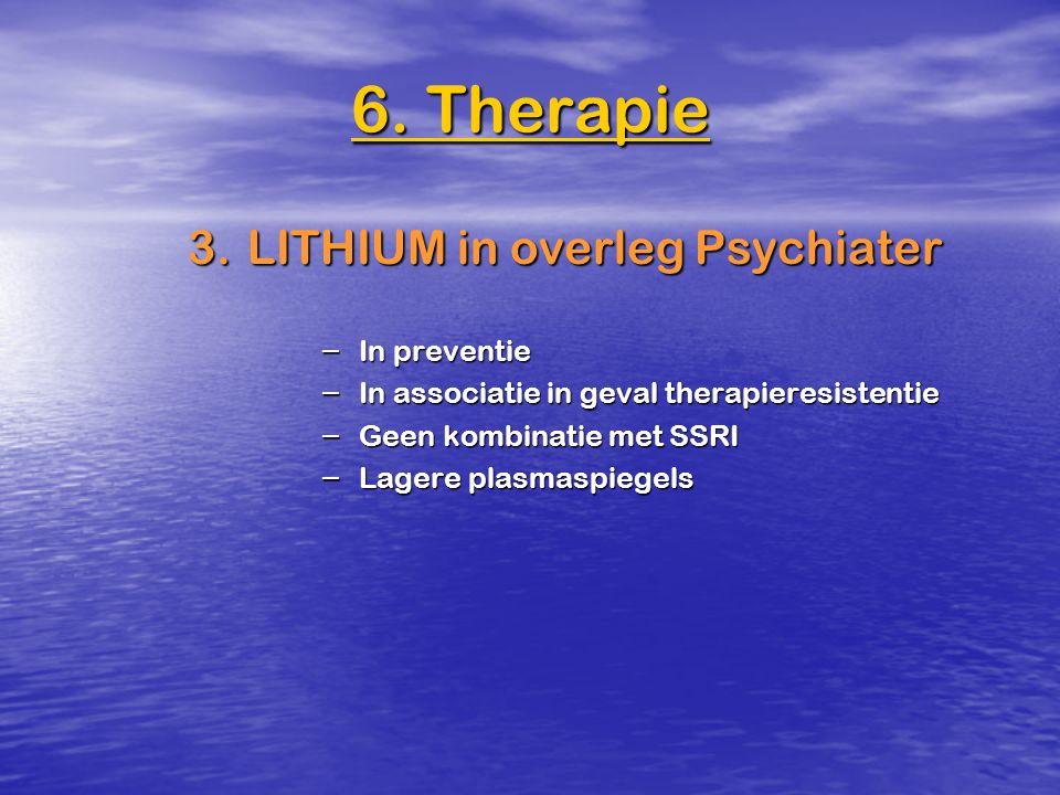 3.LITHIUM in overleg Psychiater – In preventie – In associatie in geval therapieresistentie – Geen kombinatie met SSRI – Lagere plasmaspiegels 6. Ther