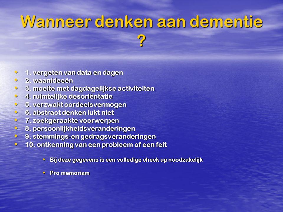 Wanneer denken aan dementie ? 1. vergeten van data en dagen 1. vergeten van data en dagen 2. waanideeën 2. waanideeën 3. moeite met dagdagelijkse acti