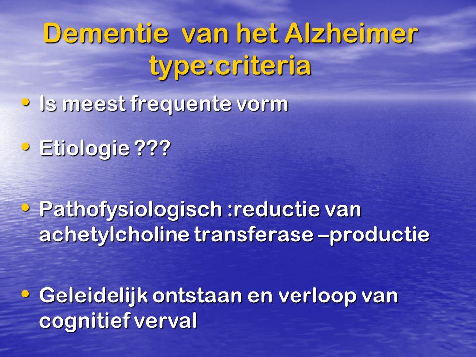 Dementie van het Alzheimer type:criteria Is meest frequente vorm Is meest frequente vorm Etiologie ??? Etiologie ??? Pathofysiologisch :reductie van a