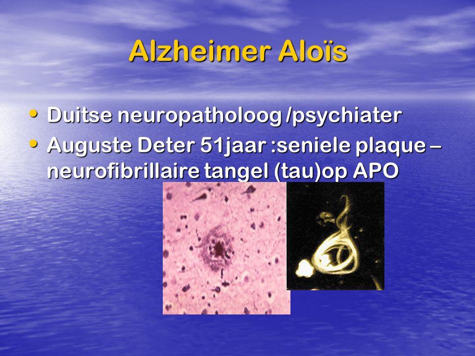 Alzheimer Aloïs Duitse neuropatholoog /psychiater Duitse neuropatholoog /psychiater Auguste Deter 51jaar :seniele plaque – neurofibrillaire tangel (ta