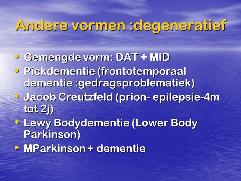 Andere vormen :degeneratief Gemengde vorm: DAT + MID Gemengde vorm: DAT + MID Pickdementie (frontotemporaal dementie :gedragsproblematiek) Pickdementi