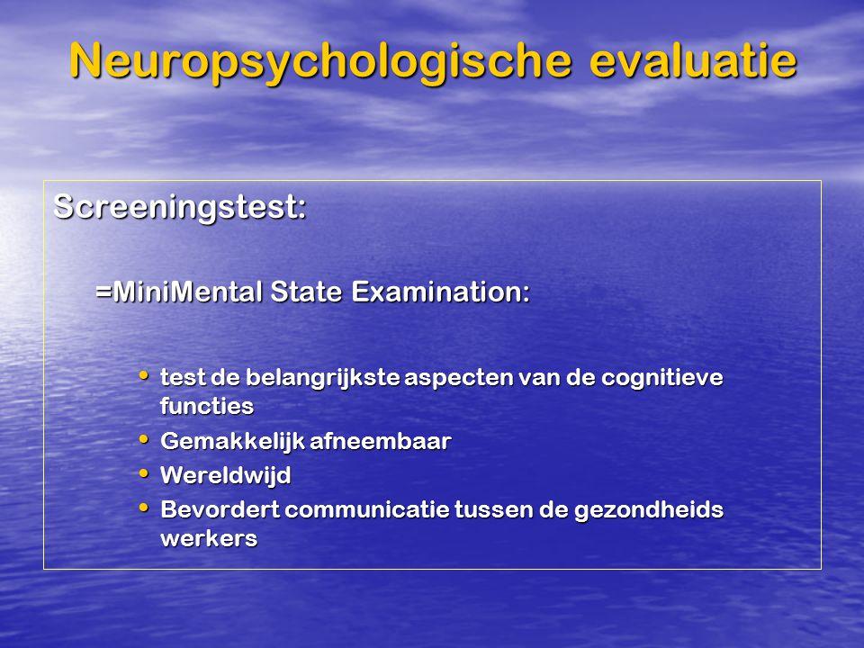 Neuropsychologische evaluatie Screeningstest: =MiniMental State Examination: test de belangrijkste aspecten van de cognitieve functies test de belangr