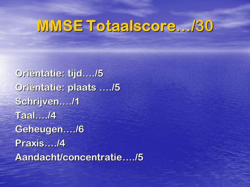 MMSE Totaalscore…/30 Oriëntatie: tijd…./5 Oriëntatie: plaats …./5 Schrijven…./1Taal…./4Geheugen…./6Praxis…./4Aandacht/concentratie…./5