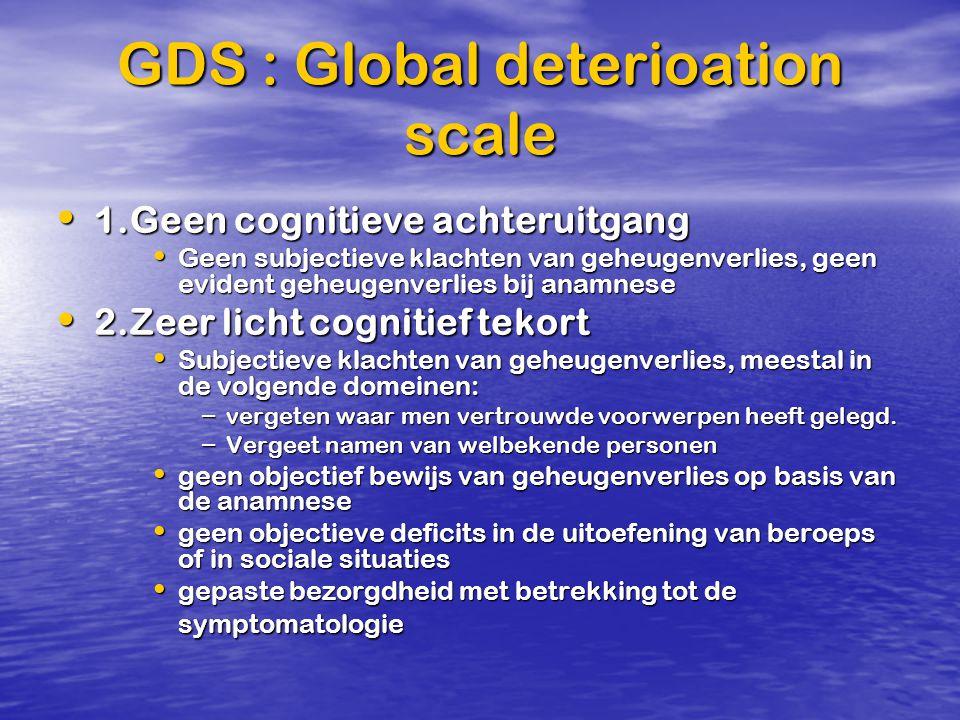 GDS : Global deterioation scale 1.Geen cognitieve achteruitgang 1.Geen cognitieve achteruitgang Geen subjectieve klachten van geheugenverlies, geen ev