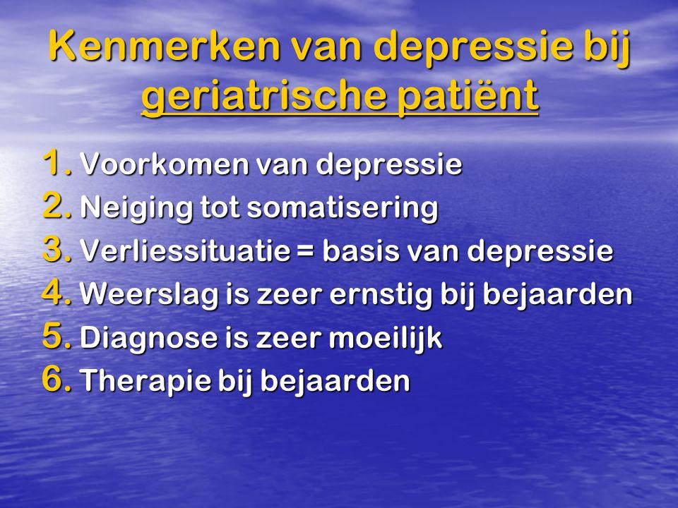 Kenmerken van depressie bij geriatrische patiënt 1. Voorkomen van depressie 2. Neiging tot somatisering 3. Verliessituatie = basis van depressie 4. We
