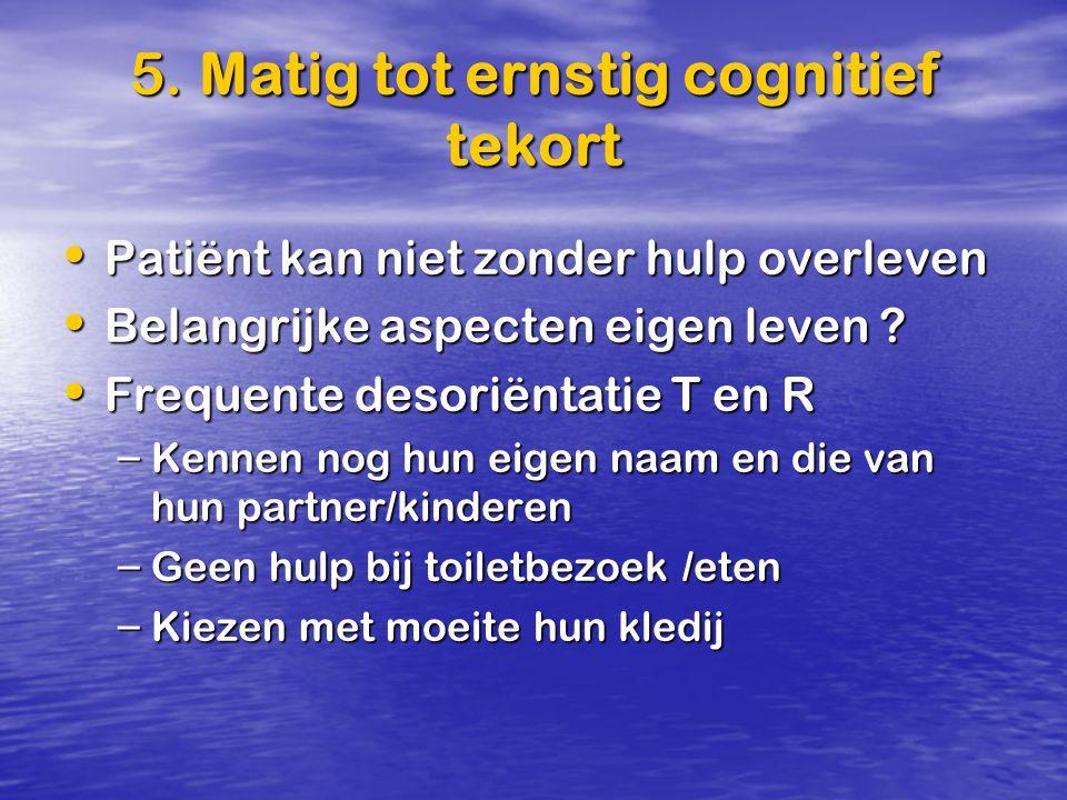 5. Matig tot ernstig cognitief tekort Patiënt kan niet zonder hulp overleven Patiënt kan niet zonder hulp overleven Belangrijke aspecten eigen leven ?