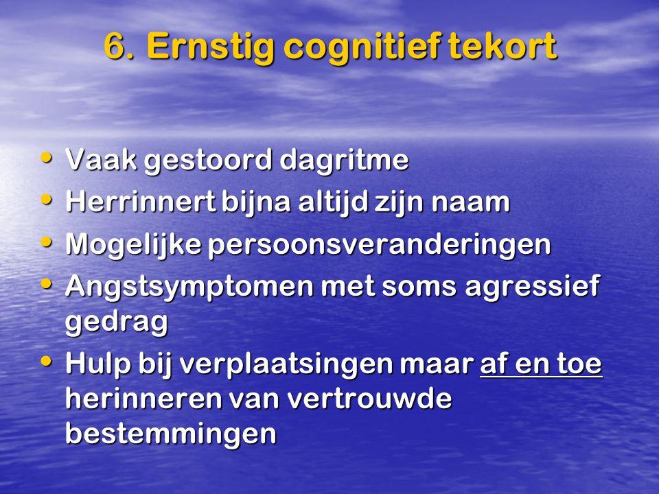 6. Ernstig cognitief tekort Vaak gestoord dagritme Vaak gestoord dagritme Herrinnert bijna altijd zijn naam Herrinnert bijna altijd zijn naam Mogelijk