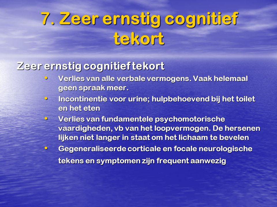 7. Zeer ernstig cognitief tekort Zeer ernstig cognitief tekort Verlies van alle verbale vermogens. Vaak helemaal geen spraak meer. Verlies van alle ve