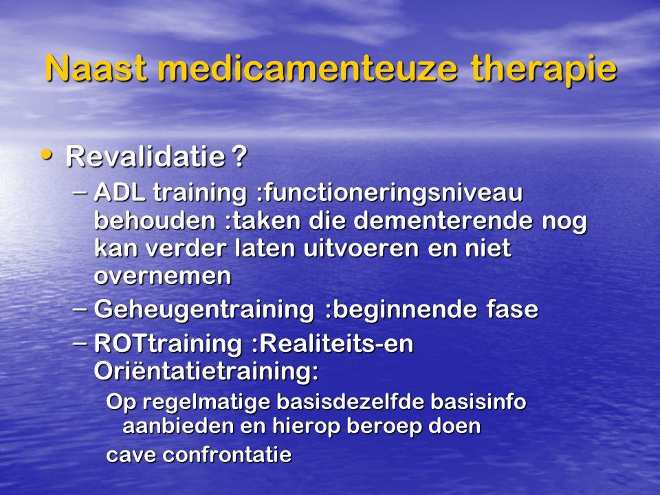 Naast medicamenteuze therapie Revalidatie ? Revalidatie ? – ADL training :functioneringsniveau behouden :taken die dementerende nog kan verder laten u