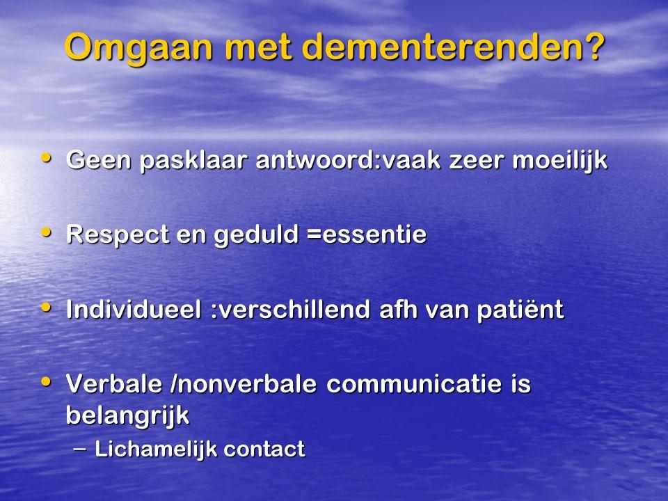 Omgaan met dementerenden? Geen pasklaar antwoord:vaak zeer moeilijk Geen pasklaar antwoord:vaak zeer moeilijk Respect en geduld =essentie Respect en g