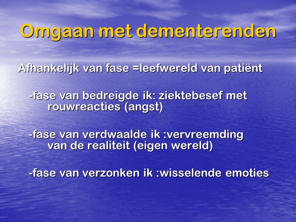 Omgaan met dementerenden Afhankelijk van fase =leefwereld van patiënt -fase van bedreigde ik: ziektebesef met rouwreacties (angst) -fase van verdwaald