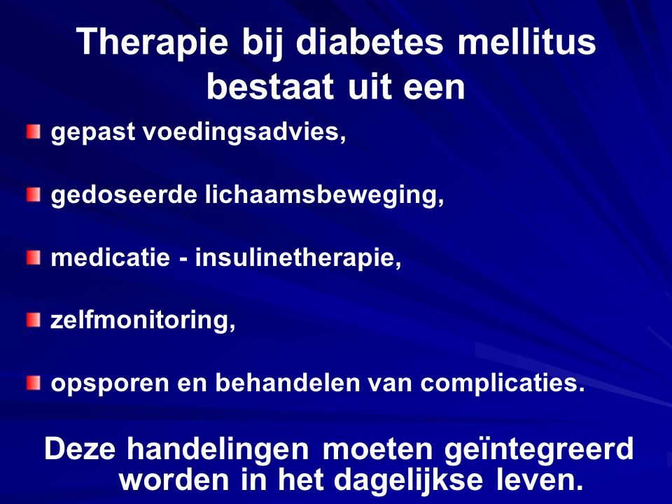 Therapie bij diabetes mellitus bestaat uit een gepast voedingsadvies, gedoseerde lichaamsbeweging, medicatie - insulinetherapie, zelfmonitoring, opspo