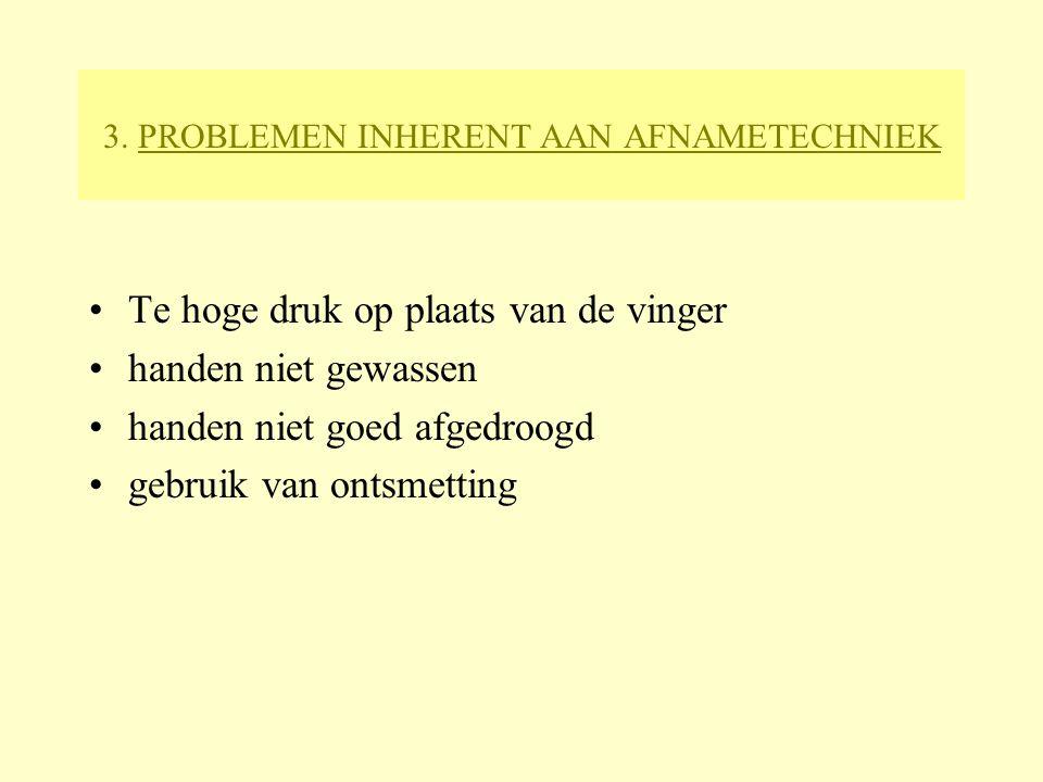 3. PROBLEMEN INHERENT AAN AFNAMETECHNIEK Te hoge druk op plaats van de vinger handen niet gewassen handen niet goed afgedroogd gebruik van ontsmetting