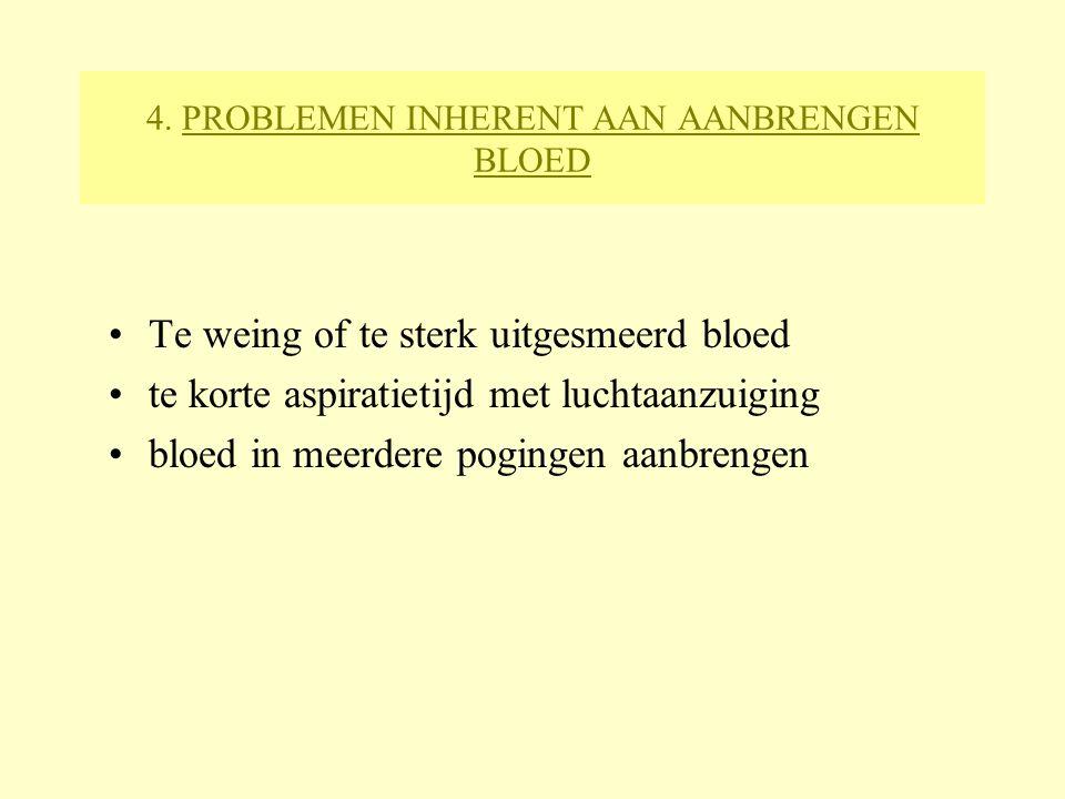 4. PROBLEMEN INHERENT AAN AANBRENGEN BLOED Te weing of te sterk uitgesmeerd bloed te korte aspiratietijd met luchtaanzuiging bloed in meerdere poginge