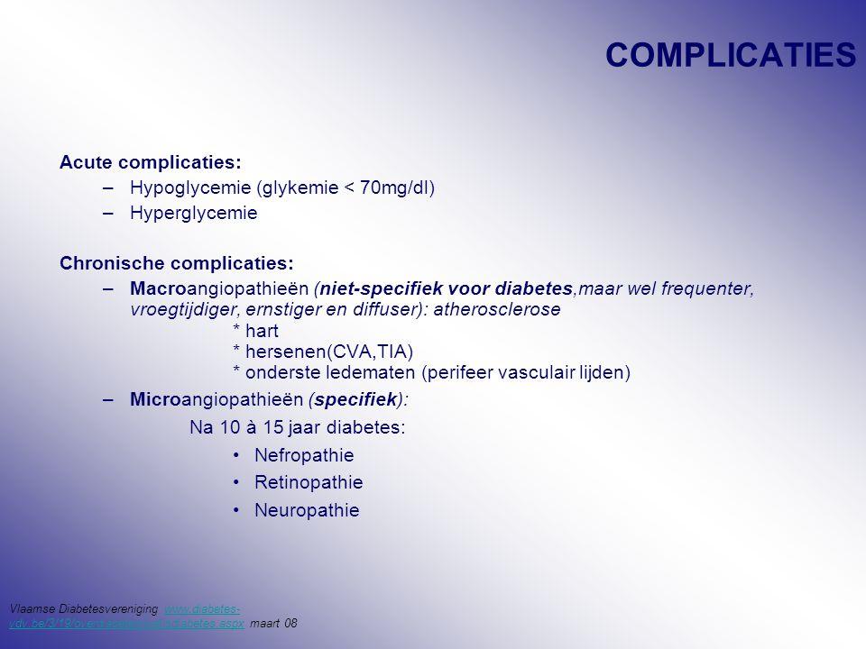 COMPLICATIES Acute complicaties: –Hypoglycemie (glykemie < 70mg/dl) –Hyperglycemie Chronische complicaties: –Macroangiopathieën (niet-specifiek voor diabetes,maar wel frequenter, vroegtijdiger, ernstiger en diffuser): atherosclerose * hart * hersenen(CVA,TIA) * onderste ledematen (perifeer vasculair lijden) –Microangiopathieën (specifiek): Na 10 à 15 jaar diabetes: Nefropathie Retinopathie Neuropathie Vlaamse Diabetesvereniging www.diabetes- vdv.be/3/19/overdiabetes/watisdiabetes.aspx maart 08www.diabetes- vdv.be/3/19/overdiabetes/watisdiabetes.aspx