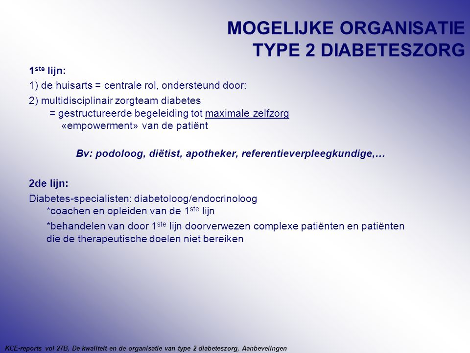 MOGELIJKE ORGANISATIE TYPE 2 DIABETESZORG 1 ste lijn: 1) de huisarts = centrale rol, ondersteund door: 2) multidisciplinair zorgteam diabetes = gestructureerde begeleiding tot maximale zelfzorg «empowerment» van de patiënt Bv: podoloog, diëtist, apotheker, referentieverpleegkundige,… 2de lijn: Diabetes-specialisten: diabetoloog/endocrinoloog *coachen en opleiden van de 1 ste lijn *behandelen van door 1 ste lijn doorverwezen complexe patiënten en patiënten die de therapeutische doelen niet bereiken KCE-reports vol 27B, De kwaliteit en de organisatie van type 2 diabeteszorg, Aanbevelingen
