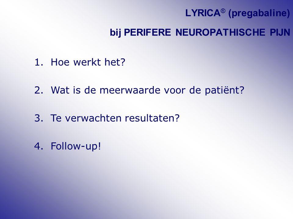 LYRICA ® (pregabaline) bij PERIFERE NEUROPATHISCHE PIJN 1.Hoe werkt het? 2.Wat is de meerwaarde voor de patiënt? 3.Te verwachten resultaten? 4.Follow-