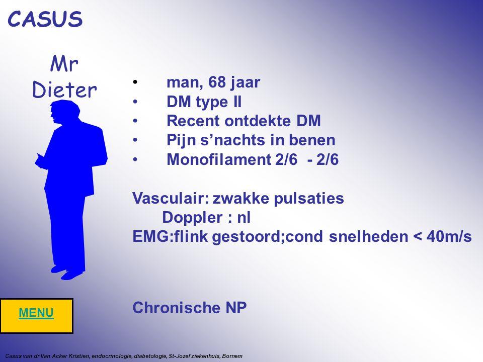 Mr Dieter man, 68 jaar DM type II Recent ontdekte DM Pijn s'nachts in benen Monofilament 2/6 - 2/6 Vasculair: zwakke pulsaties Doppler : nl EMG:flink gestoord;cond snelheden < 40m/s CASUS MENU Chronische NP Casus van dr Van Acker Kristien, endocrinologie, diabetologie, St-Jozef ziekenhuis, Bornem