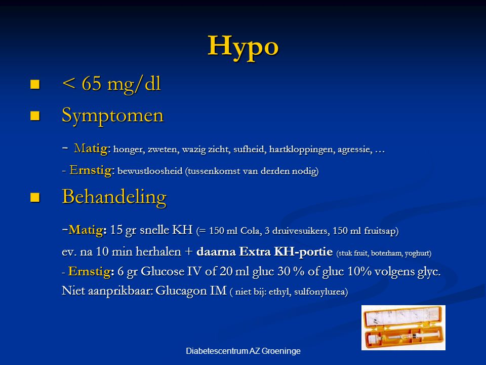 Diabetescentrum AZ Groeninge Hypo < 65 mg/dl < 65 mg/dl Symptomen Symptomen - Matig: honger, zweten, wazig zicht, sufheid, hartkloppingen, agressie, …