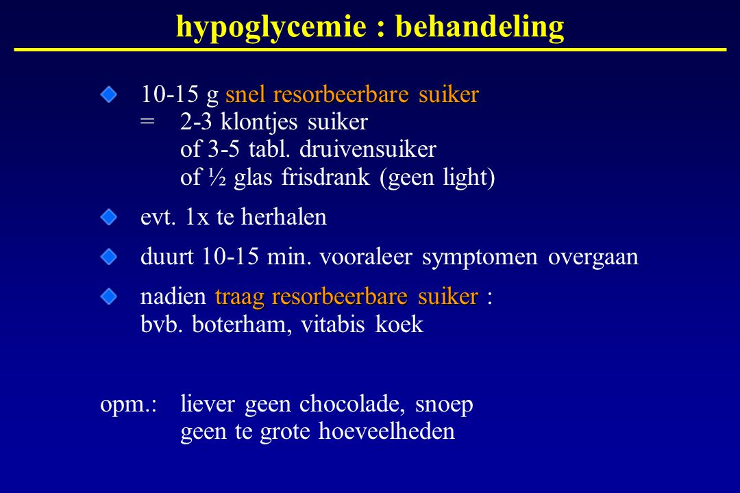 hypoglycemie : behandeling snel resorbeerbare suiker 10-15 g snel resorbeerbare suiker = 2-3 klontjes suiker of 3-5 tabl. druivensuiker of ½ glas fris