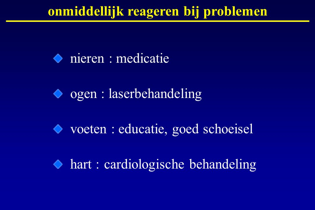 onmiddellijk reageren bij problemen nieren : medicatie ogen : laserbehandeling voeten : educatie, goed schoeisel hart :cardiologische behandeling