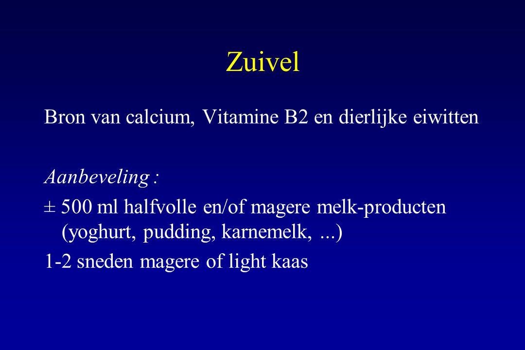 Zuivel Bron van calcium, Vitamine B2 en dierlijke eiwitten Aanbeveling : ± 500 ml halfvolle en/of magere melk-producten (yoghurt, pudding, karnemelk,.
