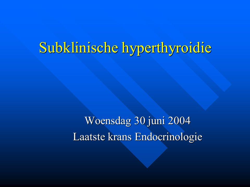 Subklinische hyperthyroidie Woensdag 30 juni 2004 Laatste krans Endocrinologie