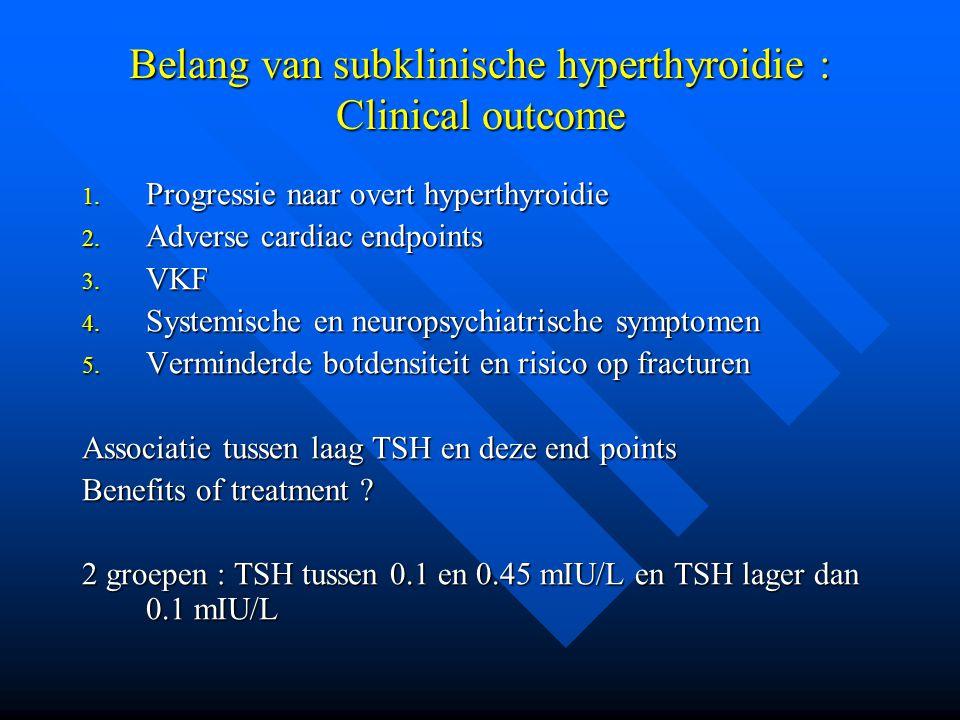 Belang van subklinische hyperthyroidie : Clinical outcome 1. Progressie naar overt hyperthyroidie 2. Adverse cardiac endpoints 3. VKF 4. Systemische e