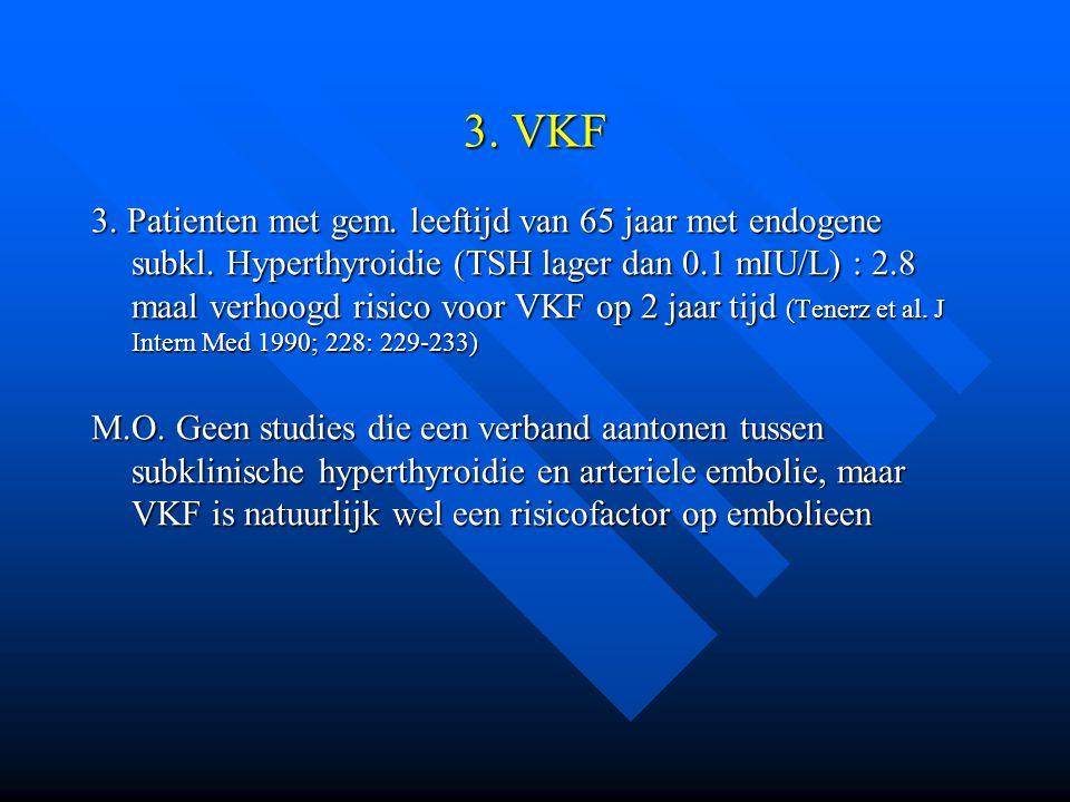 3. VKF 3. Patienten met gem. leeftijd van 65 jaar met endogene subkl. Hyperthyroidie (TSH lager dan 0.1 mIU/L) : 2.8 maal verhoogd risico voor VKF op