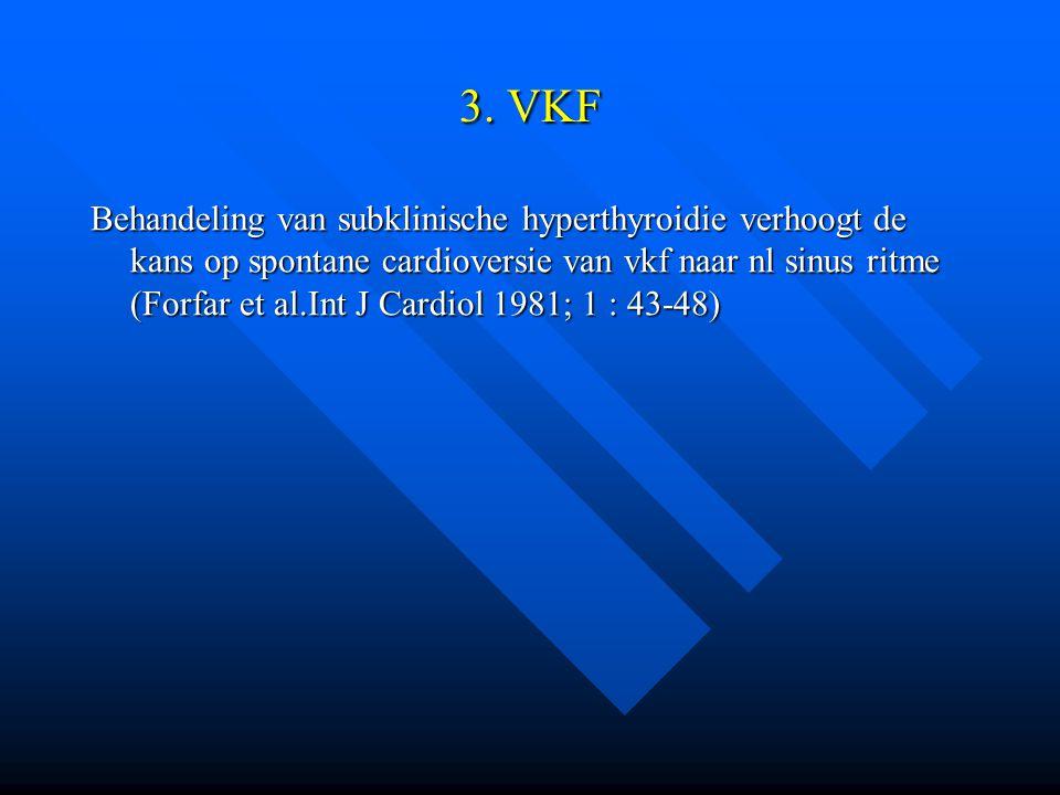 3. VKF Behandeling van subklinische hyperthyroidie verhoogt de kans op spontane cardioversie van vkf naar nl sinus ritme (Forfar et al.Int J Cardiol 1