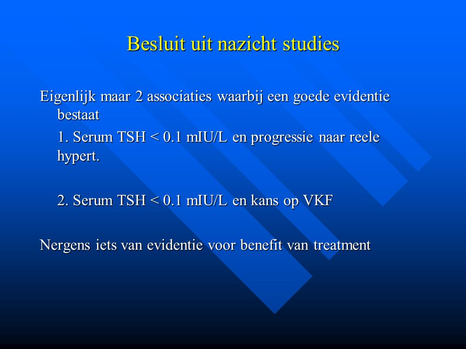 Besluit uit nazicht studies Eigenlijk maar 2 associaties waarbij een goede evidentie bestaat 1. Serum TSH < 0.1 mIU/L en progressie naar reele hypert.
