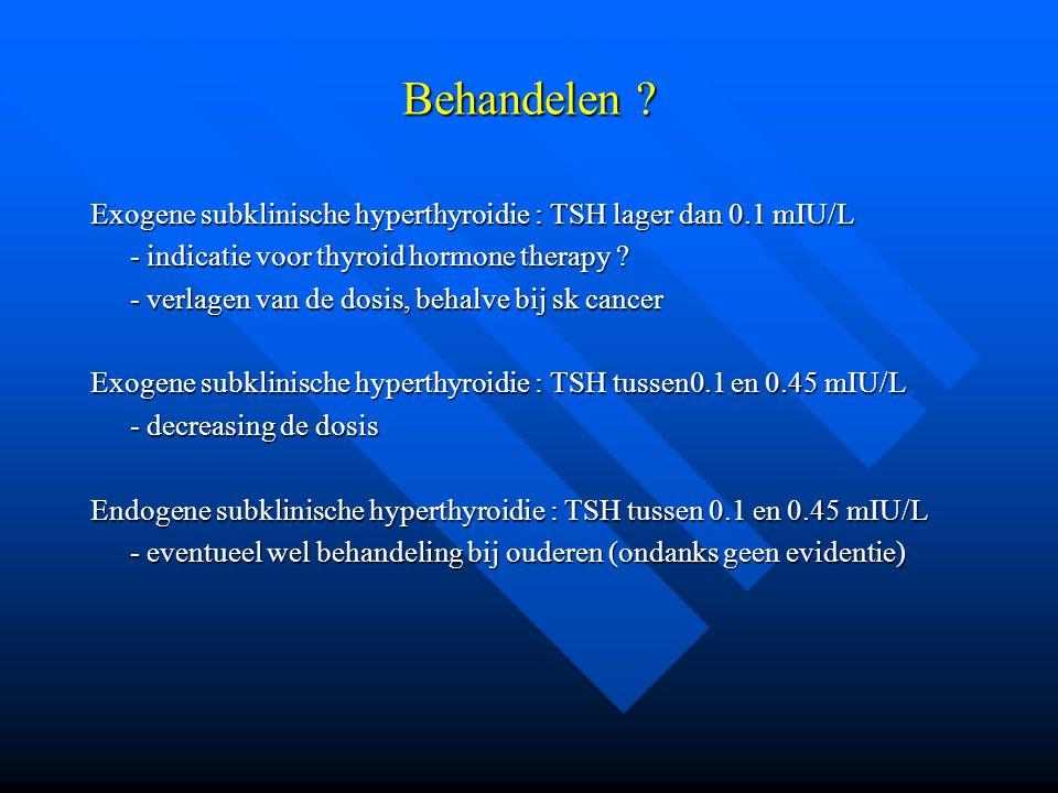 Behandelen ? Exogene subklinische hyperthyroidie : TSH lager dan 0.1 mIU/L - indicatie voor thyroid hormone therapy ? - verlagen van de dosis, behalve