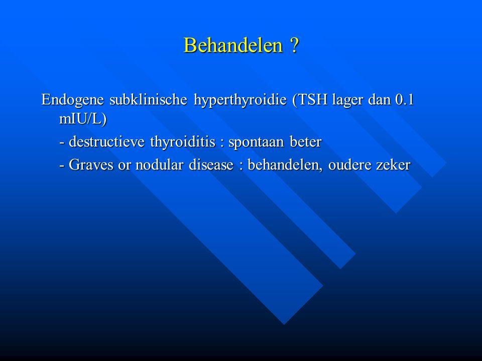 Behandelen ? Endogene subklinische hyperthyroidie (TSH lager dan 0.1 mIU/L) - destructieve thyroiditis : spontaan beter - Graves or nodular disease :