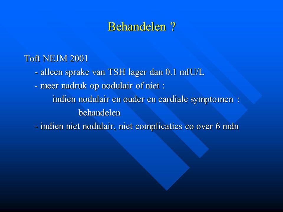 Behandelen ? Toft NEJM 2001 - alleen sprake van TSH lager dan 0.1 mIU/L - meer nadruk op nodulair of niet : indien nodulair en ouder en cardiale sympt