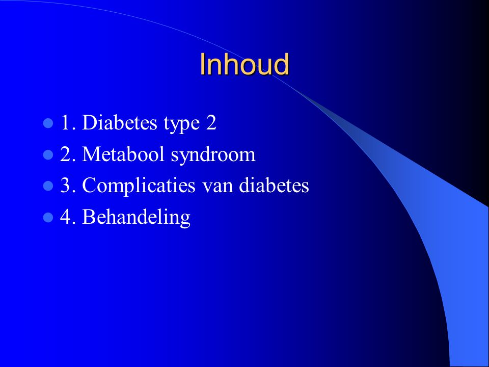 Inhoud 1. Diabetes type 2 2. Metabool syndroom 3. Complicaties van diabetes 4. Behandeling