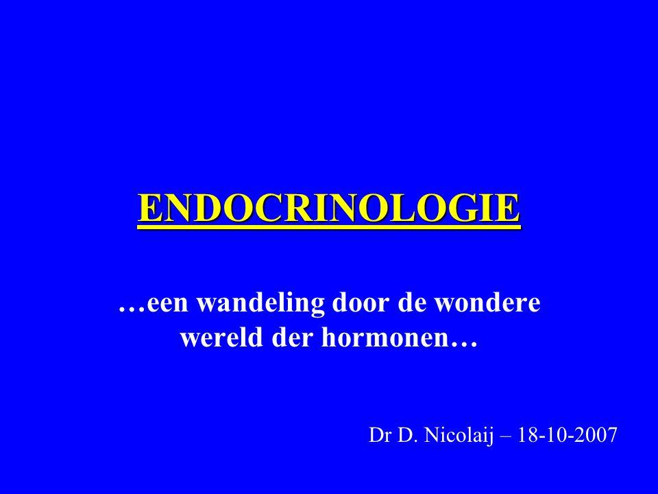 ENDOCRINOLOGIE …een wandeling door de wondere wereld der hormonen… Dr D. Nicolaij – 18-10-2007