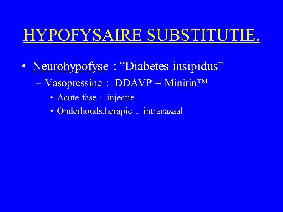 "HYPOFYSAIRE SUBSTITUTIE. Neurohypofyse : ""Diabetes insipidus"" –Vasopressine : DDAVP = Minirin™ Acute fase : injectie Onderhoudstherapie : intranasaal"