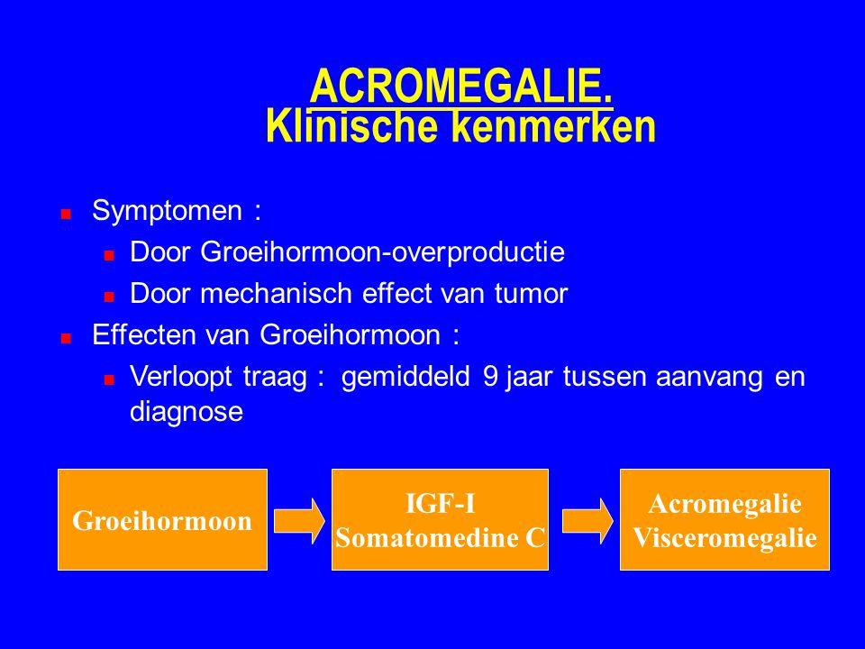 ACROMEGALIE. Klinische kenmerken Symptomen : Door Groeihormoon-overproductie Door mechanisch effect van tumor Effecten van Groeihormoon : Verloopt tra