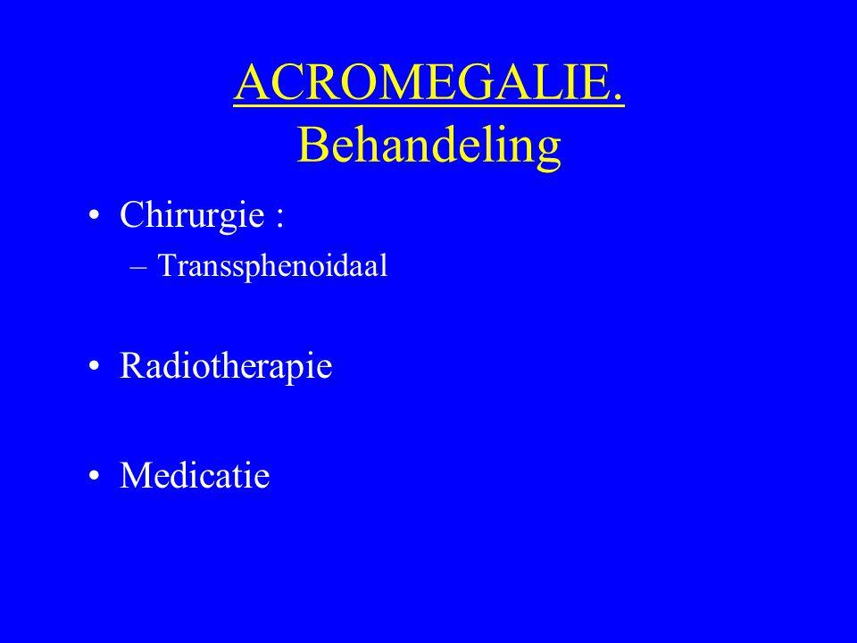 ACROMEGALIE. Behandeling Chirurgie : –Transsphenoidaal Radiotherapie Medicatie