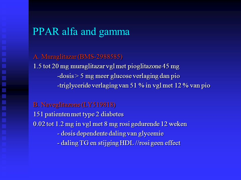 PPAR alfa and gamma A. Muraglitazar (BMS-2988585) 1.5 tot 20 mg muraglitazar vgl met pioglitazone 45 mg -dosis > 5 mg meer glucose verlaging dan pio -