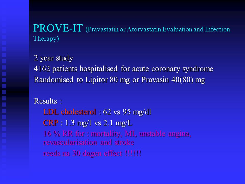 PROVE-IT (Pravastatin or Atorvastatin Evaluation and Infection Therapy) 2 year study 4162 patients hospitalised for acute coronary syndrome Randomised