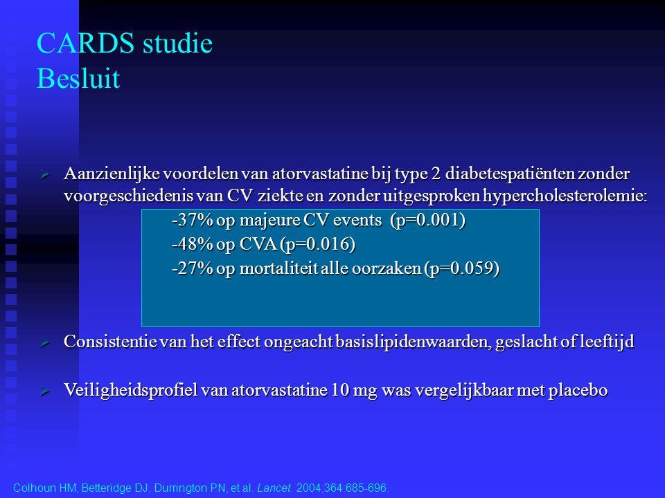 CARDS studie Besluit Colhoun HM, Betteridge DJ, Durrington PN, et al. Lancet. 2004;364:685-696.  Aanzienlijke voordelen van atorvastatine bij type 2