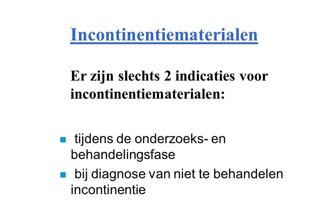 Incontinentiematerialen n tijdens de onderzoeks- en behandelingsfase n bij diagnose van niet te behandelen incontinentie Er zijn slechts 2 indicaties voor incontinentiematerialen: