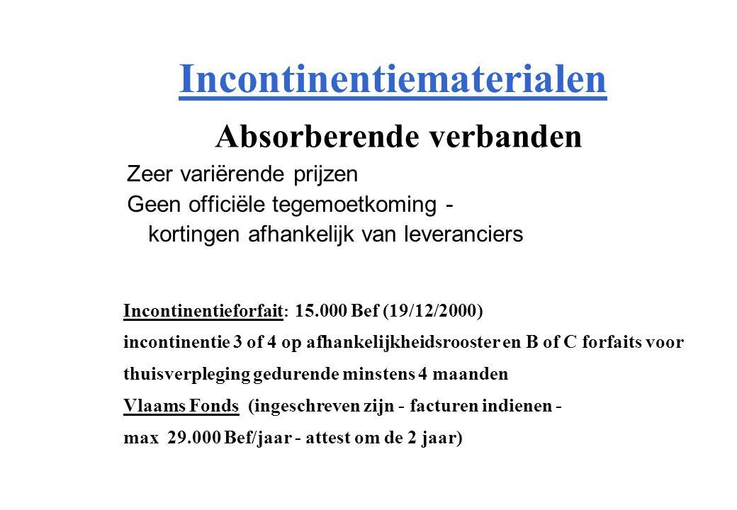 Incontinentiematerialen Zeer variërende prijzen Geen officiële tegemoetkoming - kortingen afhankelijk van leveranciers Absorberende verbanden Incontinentieforfait : 15.000 Bef (19/12/2000) incontinentie 3 of 4 op afhankelijkheidsrooster en B of C forfaits voor thuisverpleging gedurende minstens 4 maanden Vlaams Fonds (ingeschreven zijn - facturen indienen - max 29.000 Bef/jaar - attest om de 2 jaar)