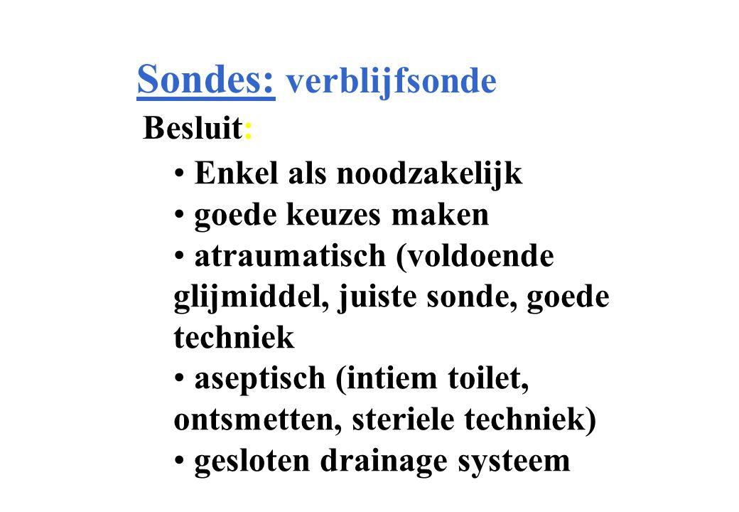 Sondes: verblijfsonde Besluit: Enkel als noodzakelijk goede keuzes maken atraumatisch (voldoende glijmiddel, juiste sonde, goede techniek aseptisch (intiem toilet, ontsmetten, steriele techniek) gesloten drainage systeem
