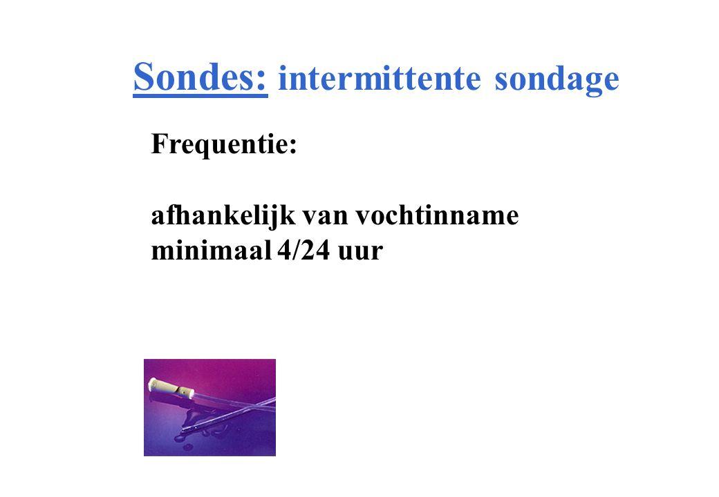 Sondes: intermittente sondage Frequentie: afhankelijk van vochtinname minimaal 4/24 uur