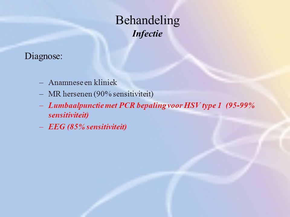 Behandeling Infectie Diagnose: –Anamnese en kliniek –MR hersenen (90% sensitiviteit) –Lumbaalpunctie met PCR bepaling voor HSV type 1 (95-99% sensitiv