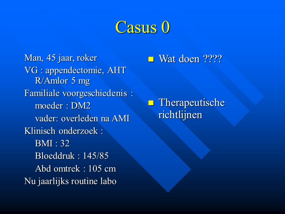 Casus 0 Man, 45 jaar, roker VG : appendectomie, AHT R/Amlor 5 mg Familiale voorgeschiedenis : moeder : DM2 vader: overleden na AMI Klinisch onderzoek : BMI : 32 Bloeddruk : 145/85 Abd omtrek : 105 cm Nu jaarlijks routine labo Wat doen ???.